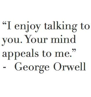 I enjoy talking to you.  Your mind appeals to me.  #GeorgeOrwell   #intelligenceissexy