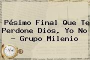 http://tecnoautos.com/wp-content/uploads/imagenes/tendencias/thumbs/pesimo-final-que-te-perdone-dios-yo-no-grupo-milenio.jpg Que te perdone Dios. Pésimo Final Que te perdone Dios, yo no - Grupo Milenio, Enlaces, Imágenes, Videos y Tweets - http://tecnoautos.com/actualidad/que-te-perdone-dios-pesimo-final-que-te-perdone-dios-yo-no-grupo-milenio/