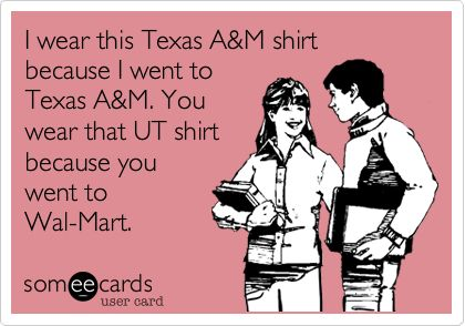 I wear this Texas A & M shirt because I went to Texas A & M. You wear that UT shirt because you went to Wal-Mart.