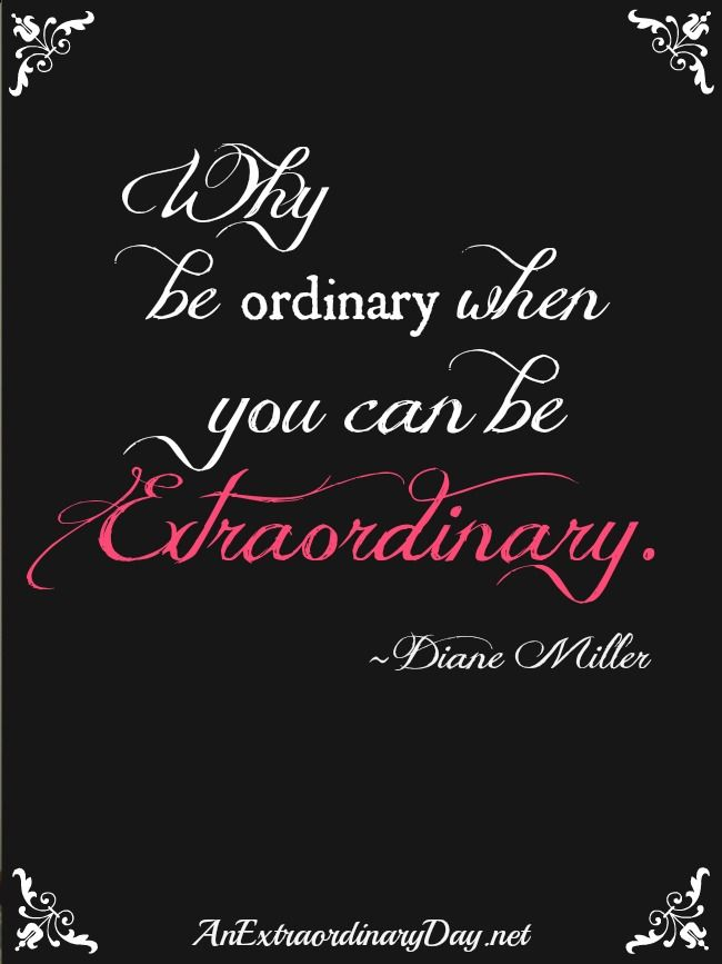 AnExtraordinaryDay.net | Why be ordinary when you can be extraordinary. Quote by Diane Miller