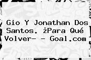 http://tecnoautos.com/wp-content/uploads/imagenes/tendencias/thumbs/gio-y-jonathan-dos-santos-para-que-volver-goalcom.jpg Jonathan Dos Santos. Gio y Jonathan Dos Santos. ¿Para qué volver? - Goal.com, Enlaces, Imágenes, Videos y Tweets - http://tecnoautos.com/actualidad/jonathan-dos-santos-gio-y-jonathan-dos-santos-para-que-volver-goalcom/