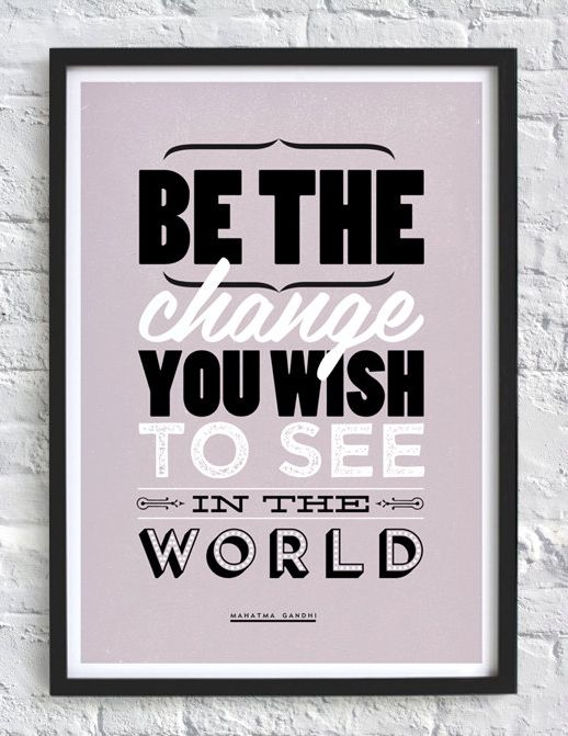 """Be the change you wish to see in the world."" #gandhi #quote #print"