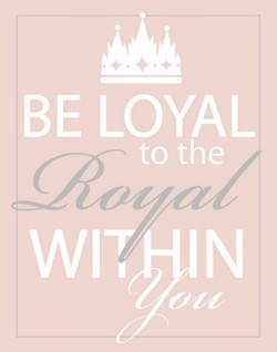 be loyal to the royal within you.