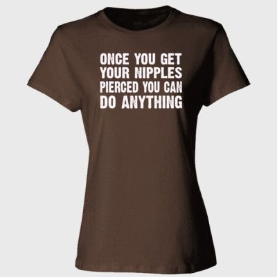 Once You Get Your Nipples Pierced You Can Do Anything Tshirt - Ladies' Cotton T-Shirt