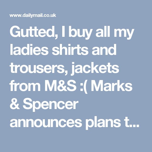 Gutted, I buy all my ladies shirts and trousers, jackets from M&S :( Marks & Spencer announces plans to close 60 stores as profits plunge to £25.1m