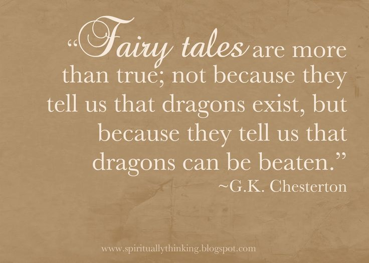 Fairy tales are more that true; not because they tell us that dragons exist but because they tell us that dragons can be beaten.