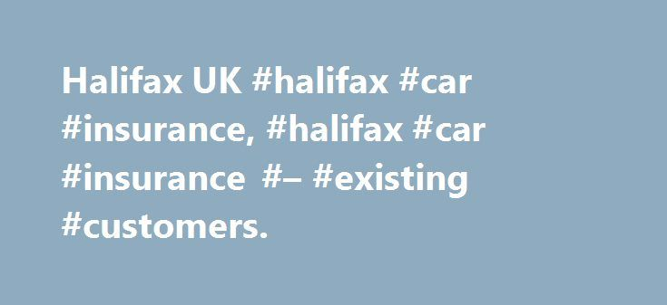 Halifax UK #halifax #car #insurance, #halifax #car #insurance #– #existing #customers. http://commercial.nef2.com/halifax-uk-halifax-car-insurance-halifax-car-insurance-existing-customers/  # Existing Car Insurance customers. Need to get in touch about your Halifax Car Insurance policy? Making A Claim If you need to make a claim, please call on 0344 2090472. Claim lines are open 24 hours a day . You will need the following information: Your policy number The date and time of your accident…