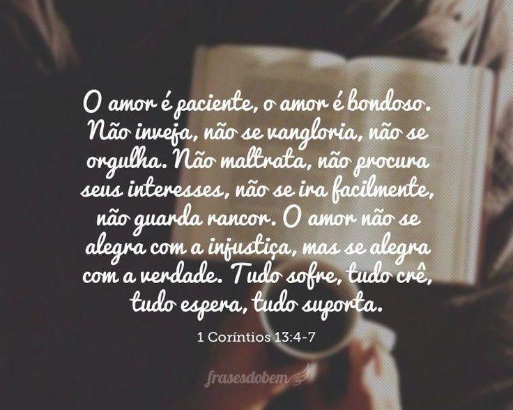 O amor é paciente, o amor é bondoso. Não inveja, não se vangloria, não se orgulha. Não maltrata, não procura seus interesses, não se ira facilmente, não gu
