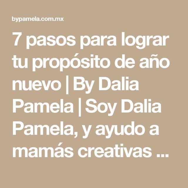 7 pasos para lograr tu propósito de año nuevo   By Dalia Pamela    Soy Dalia Pamela, y ayudo a mamás creativas emprendedoras con estrategias de vida y negocios   mamás emprendedoras   negocios de éxito