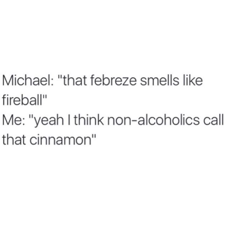 "This was me the other day in class when someone had cinnamon gum in class  ""Why do you smell like fireball?"""