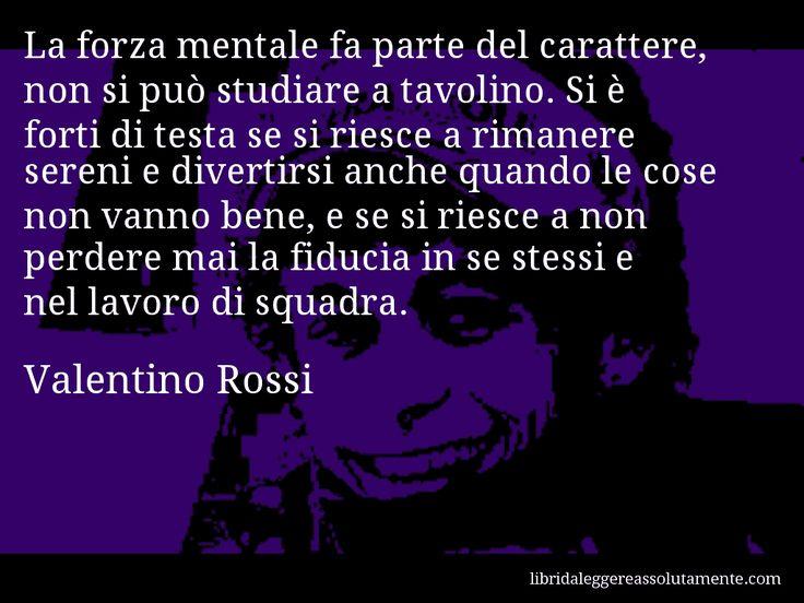 Aforisma di Valentino Rossi , La forza mentale fa parte del carattere, non si può studiare a tavolino. Si è forti di testa se si riesce a rimanere sereni e divertirsi anche quando le cose non vanno bene, e se si riesce a non perdere mai la fiducia in se stessi e nel lavoro di squadra.