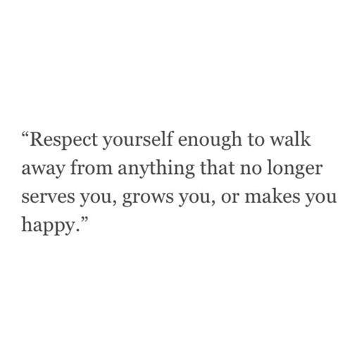 """Respect yourself enough to walk away from anything that no longer serves you, grows you, or makes you happy"""