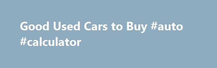 Good Used Cars to Buy #auto #calculator http://auto.remmont.com/good-used-cars-to-buy-auto-calculator/  #good used cars # Good Used Cars to Buy The Best Way to Hunt for a Used Car The best used cars have reasonable mileage (80 to 100k miles), are no more than 6 to 7 years old, and fit your specific need. Decide whether you need a truck for hauling materials or if you [...]Read More...The post Good Used Cars to Buy #auto #calculator appeared first on Auto&Car.