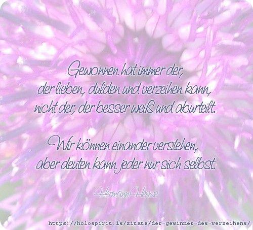 Gewonnen hat immer der, der lieben, dulden und verzeihen kann, nicht der, der besser weiß und aburteilt. Wir können einander verstehen, aber deuten kann jeder nur sich selbst. Hermann Hesse