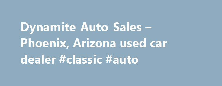 Dynamite Auto Sales – Phoenix, Arizona used car dealer #classic #auto http://remmont.com/dynamite-auto-sales-phoenix-arizona-used-car-dealer-classic-auto/  #no credit check auto sales # Search Inventory Dynamite Auto Sales is a Phoenix, Arizona preowned dealership. Please check out our complete used car inventory where you will not only find affordable used cars, but trucks, SUVs, and vans as well. We are here to help make your car buying experience as simple as possible by providing car…