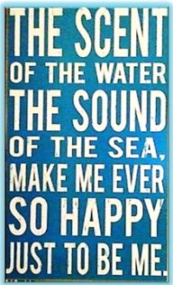 The Scent of the water the sound of the sea makes me ever so happy to be me.
