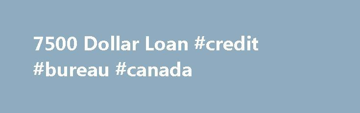 7500 Dollar Loan #credit #bureau #canada http://nef2.com/7500-dollar-loan-credit-bureau-canada/  #where can i get free credit report # You will find the rates. In addition, the exact amount that you will get to take advantage 7500 dollar loan works extremely well to provide a variety of desires like assembly wedding bills, 7500 dollar loan removing bank loan monthly installments, educative reasons and also bringing together...