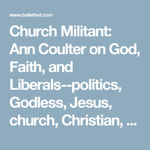 Church Militant: Ann Coulter on God, Faith, and Liberals--politics, Godless, Jesus, church, Christian, Bush, Bible - Beliefnet - Page 3