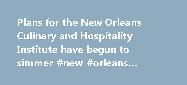 Plans for the New Orleans Culinary and Hospitality Institute have begun to simmer #new #orleans #culinary #schools http://turkey.remmont.com/plans-for-the-new-orleans-culinary-and-hospitality-institute-have-begun-to-simmer-new-orleans-culinary-schools/  # Plans for the New Orleans Culinary and Hospitality Institute have begun to simmer Near the end of 2013, Ti Martin, the commander of Commander's Palace restaurant, put a plan in motion to convert the abandoned Louisiana ArtWorks building on…