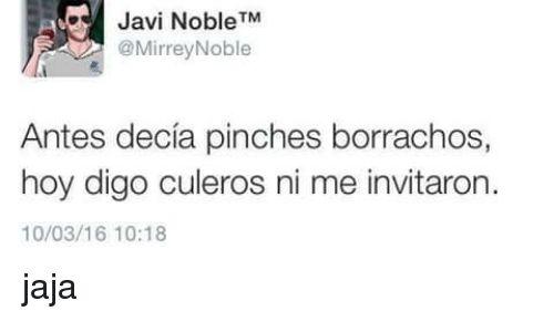 Memes, 🤖, and Noble: Javi Noble TM  @Mirrey Noble  Antes decia pinches borrachos,  hoy digo culeros ni me invitaron  10/03/16 10:18 jaja