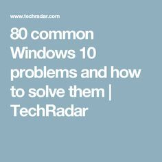 80 common Windows 10 problems and how to solve them | TechRadar