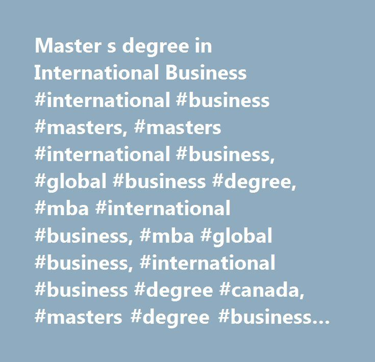Master s degree in International Business #international #business #masters, #masters #international #business, #global #business #degree, #mba #international #business, #mba #global #business, #international #business #degree #canada, #masters #degree #business #canada, #mba #ib, #one #year #master #of #business, #one #year #master #of #business, #1 #year #masters #degree #in #canada, #1 #year #masters #in #canada, #exchange #masters #degree #in #business #…