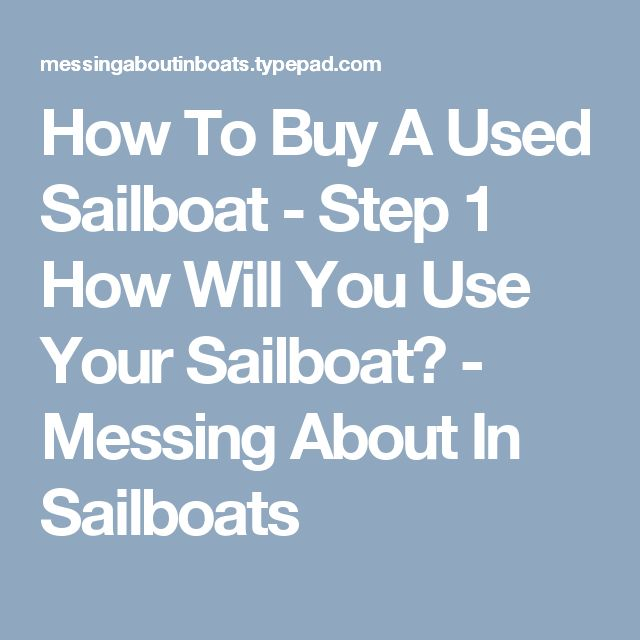 How To Buy A Used Sailboat - Step 1 How Will You Use Your Sailboat? - Messing About In Sailboats