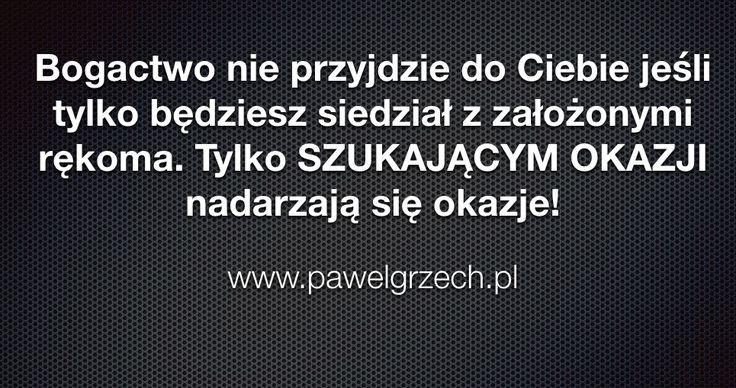 Bogactwo nie przyjdzie do Ciebie jeśli tylko będziesz siedział z założonymi rękoma. Tylko SZUKAJĄCYM OKAZJI nadarzają się okazje!  www.pawelgrzech.pl