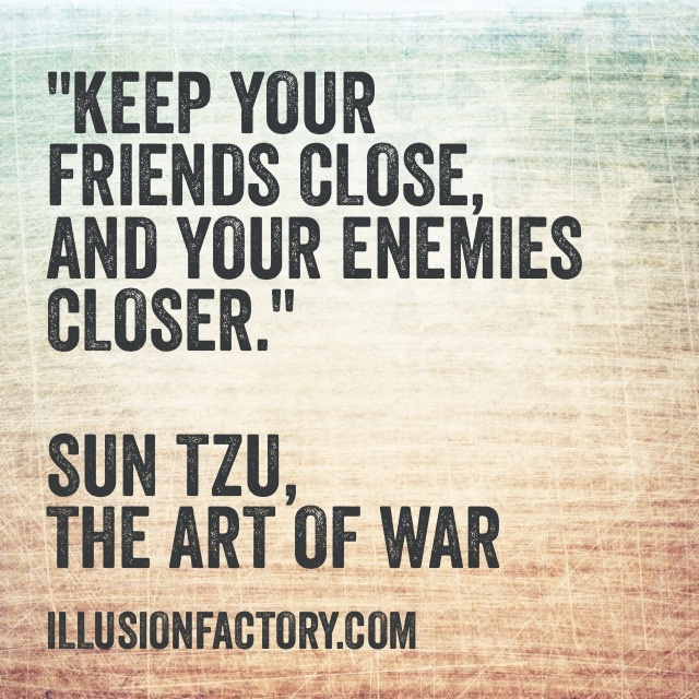 "Great Quotes - ""Keep your friends close, and your enemies closer."" Sun Tzu, The Art of War The Illusion Factory is an interactive advertising agency that works in all media. We use Pinterest to spread valuable information to our friends in the quest to help make the world a better place in which to live. Please repin them! If you or your friends need help with online or traditional advertising please contact us at 818-7889700 x1"