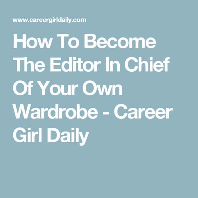 How To Become The Editor In Chief Of Your Own Wardrobe - Career Girl Daily