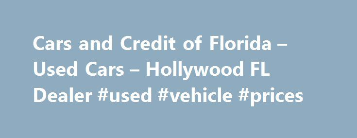 Cars and Credit of Florida – Used Cars – Hollywood FL Dealer #used #vehicle #prices http://cars.nef2.com/cars-and-credit-of-florida-used-cars-hollywood-fl-dealer-used-vehicle-prices/  #car credit # Cars and Credit of Florida – Hollywood FL, 33021 Cars and Credit of Florida is a Premier Hollywood Used Cars, Used Pickup Trucks Lot Cars and Credit of Florida has the Used Cars, Used Pickup Trucks inventory you have been searching for. With a friendly and helpful sales staff Cars and Credit of…