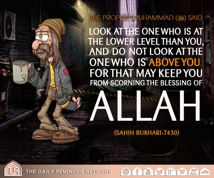 The Prophet Muhammad (peace be upon him) said:  Look at the one who is at the lower level than you, and do not look at the one who is above you, for that may keep you from scorning the blessing of Allah.  [Reference: Sahih Al Bukhari :: 7430]