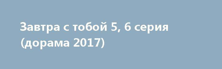 Завтра с тобой 5, 6 серия (дорама 2017) http://kinofak.net/publ/serialy_v_khoroshem_kachestve/zavtra_s_toboj_5_6_serija_dorama_2017/18-1-0-5229  Сюжетная канва повествуют о приключениях мужчины, который путешествует во времени и его супруге. Ё Со Джун устраивает временные перемещения и не упускает возможности с выгодой использовать свои необычные способности. Временные путешествия помогают ему стать главой крупной компании и выгодно вкладывать деньги. Выбор жены Сон Ма Рин тоже не случайный…