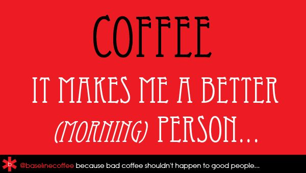 Coffee - It makes me a better (morning) person...
