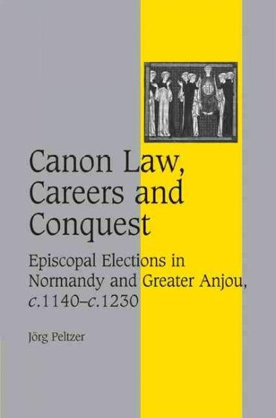 Canon Law, Careers and Conquest: Episcopal Elections in Normandy and Greater Anjou, c.1140-c.1230