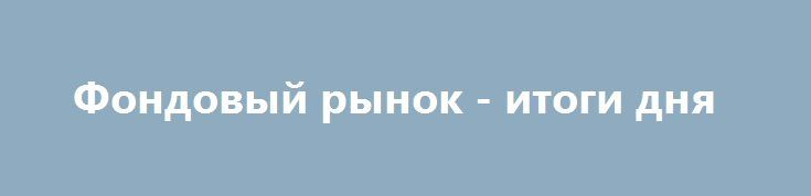 Фондовый рынок - итоги дня http://krok-forex.ru/news/?adv_id=10330 фондовый рынок: Фондовый рынок. Daily history за 07 октября 2016 года:  (индекс/цена закрытия/изменение, пункты/изменение, %)  — Nikkei 225 16,860.09 -39.01 -0.23%  — S&P/ASX 200 5,467.39 -15.64 -0.29%  — FTSE 100 7,044.39 +44.43 +0.63%  — CAC 40 4,449.91 -30.19 -0.67%  — Xetra DAX 10,490.86 -77.94  — S&P 500 2,153.74% -7.03 -0.33%  — Dow Jones 18,240.49 -28.01 -0.15%-0.74% {{AutoHashTags}}
