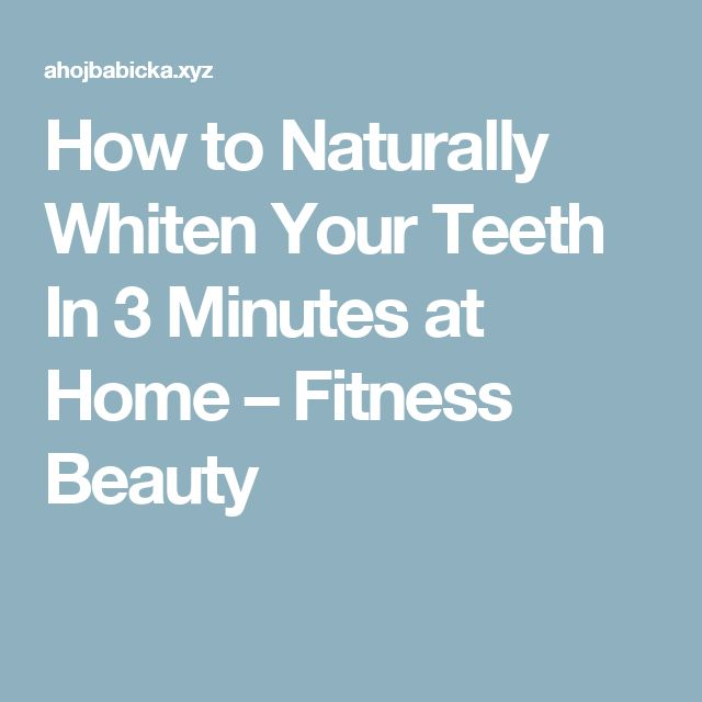 How to Naturally Whiten Your Teeth In 3 Minutes at Home – Fitness Beauty