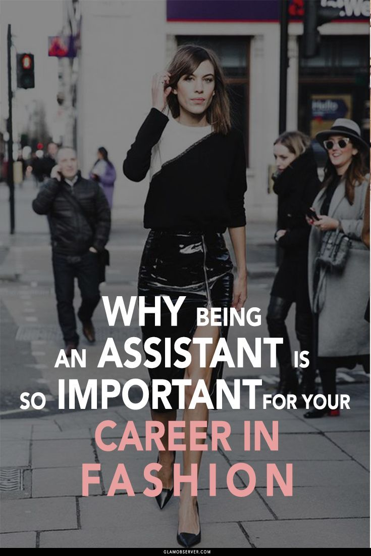 If you want to work in fashion you need to start as assistant . Most of the famous fashion people started in this way and now have top fashion jobs in fashion magazine and fashion companies