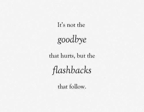 it is not the goodbye that hurts it is the flashbacks that follow.