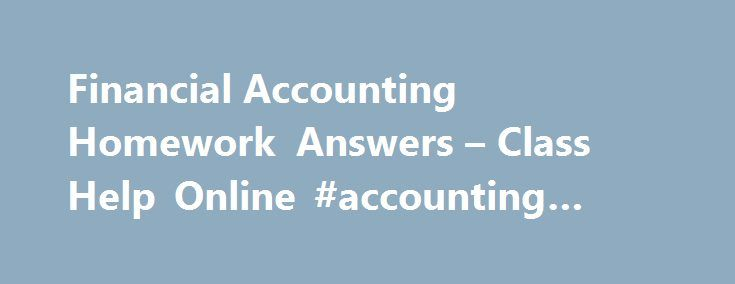 Financial Accounting Homework Answers – Class Help Online #accounting #class #online http://swaziland.remmont.com/financial-accounting-homework-answers-class-help-online-accounting-class-online/  # Financial Accounting Assignment Help Accounting can be described as a way to communicate the financial health of a business or an organization to any and all interested parties. It is a way of assessing the assets, liabilities, and cash flow, or the future of an entity for all current and future…