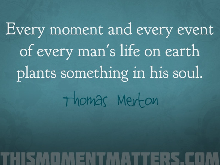 """Love this quote from Thomas Merton: """"Every moment and every event of every man's life on earth plants something in his soul."""""""