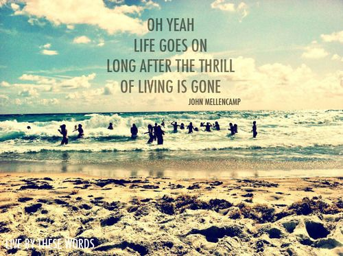 Oh yeah, life goes on, long after the thrill of living is gone. -John Mellencamp