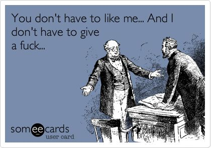AMEN!    Funny Friendship Ecard: You don't have to like me... And I don't have to give a fuck...: Funny Friendship, Fucking, Laughing, Funny Cute Quotes, Simple Wisdom, Truths, Funnies, Funny Pin, Friendship Ecards