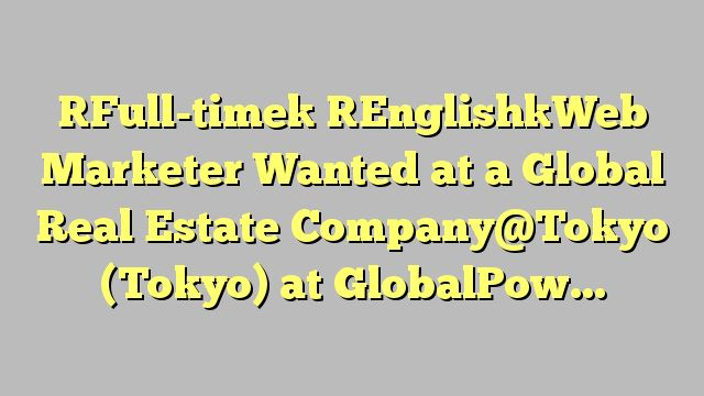 [Full-time] [English]Web Marketer Wanted at a Global Real Estate Company@Tokyo (Tokyo)  at GlobalPower