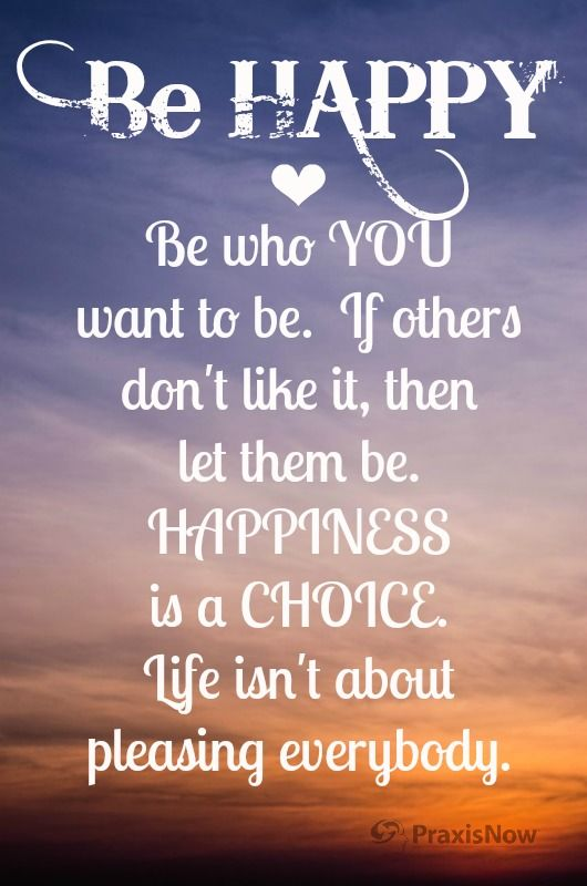 You Don T Need A Man To Be Happy Quotes: Be Happy ♥ Be Who YOU Want To Be. If Others Don't Like It