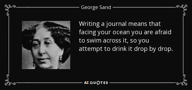Writing a journal means that facing your ocean you are afraid to swim across it, so you attempt to drink it drop by drop. - George Sand quote #writing #journal #diary