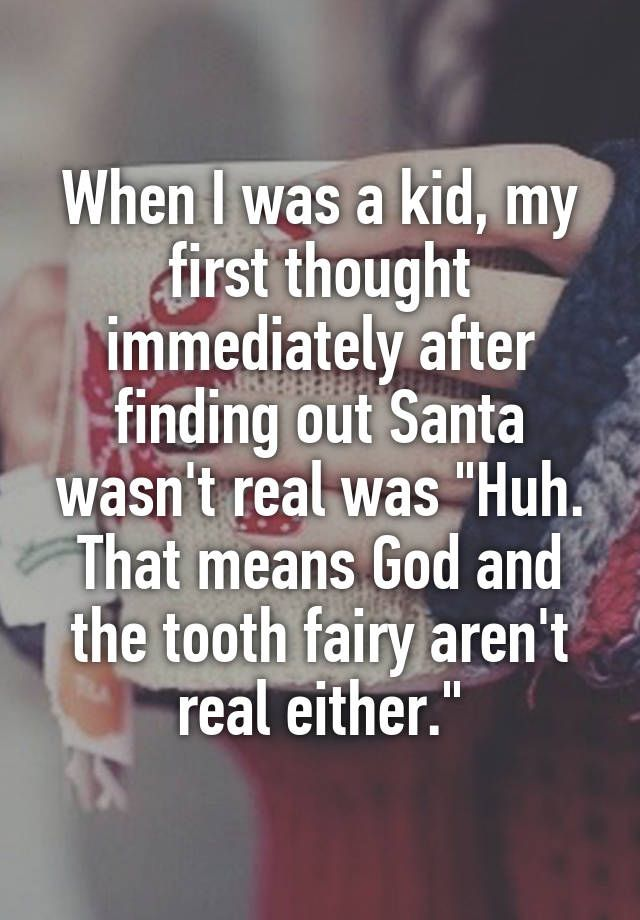 """""""When I was a kid, my first thought immediately after finding out Santa wasn't real was """"Huh. That means God and the tooth fairy aren't real either."""""""""""