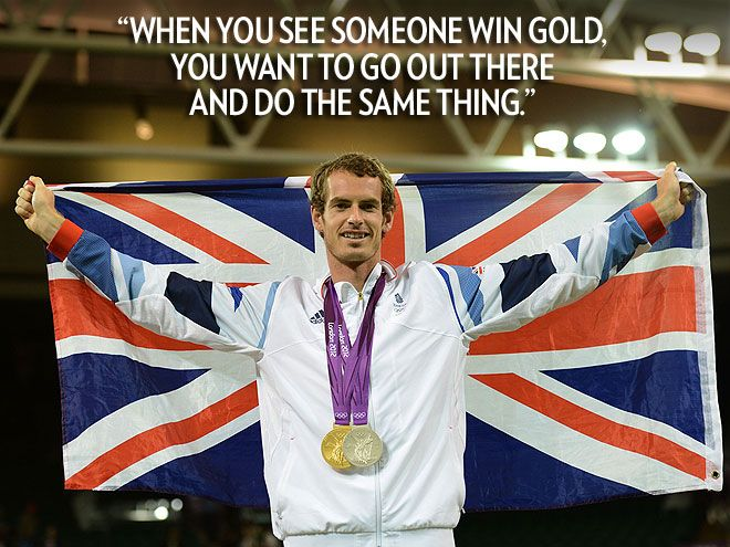 """When you see someone win gold, you want to go out there and do the same thing.""  – Team Great Britain's gold medal-winning tennis champ Andy Murray, to Sports Illustrated"