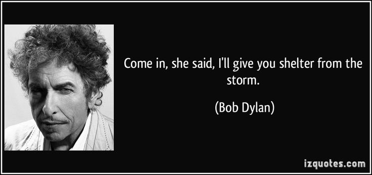 Come in, she said, I'll give you shelter from the storm. (Bob Dylan) #quotes #quote #quotations #BobDylan