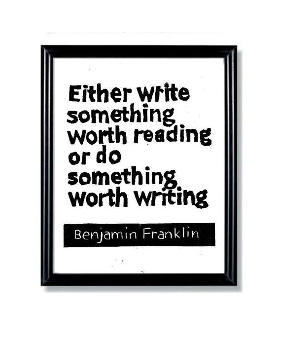 Either write something worth reading, or do something worth writing -Benjamin Franklin